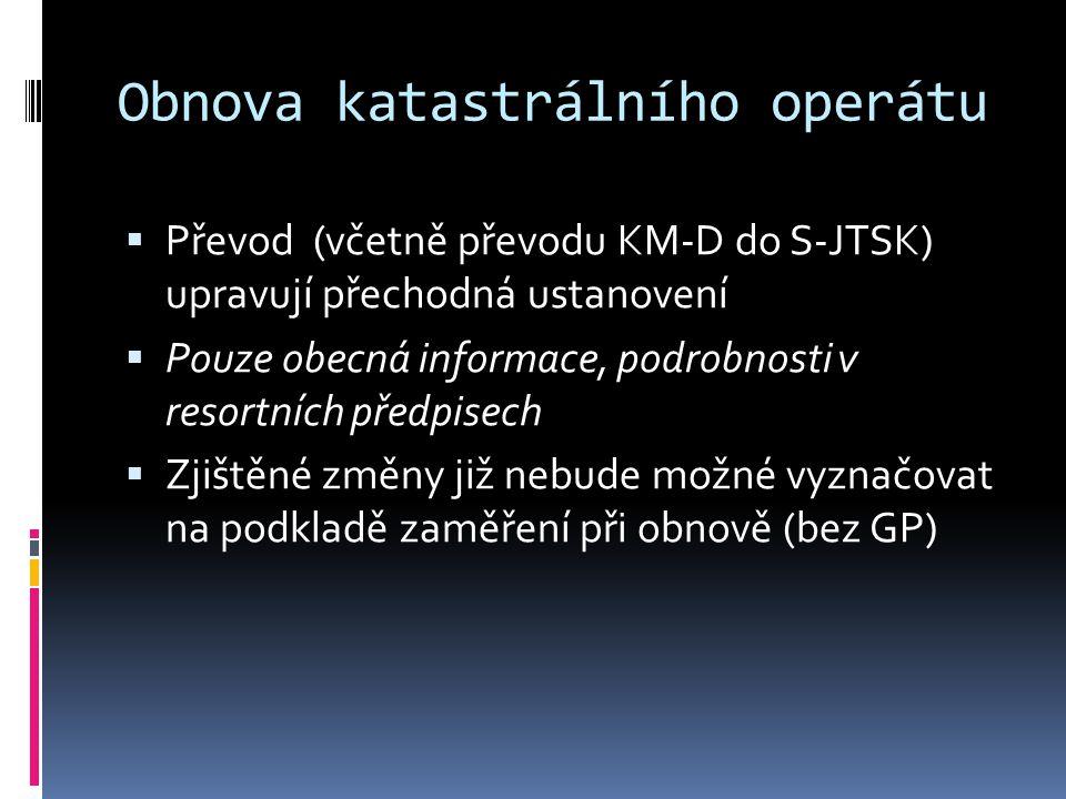 Obnova katastrálního operátu  Převod (včetně převodu KM-D do S-JTSK) upravují přechodná ustanovení  Pouze obecná informace, podrobnosti v resortních předpisech  Zjištěné změny již nebude možné vyznačovat na podkladě zaměření při obnově (bez GP)