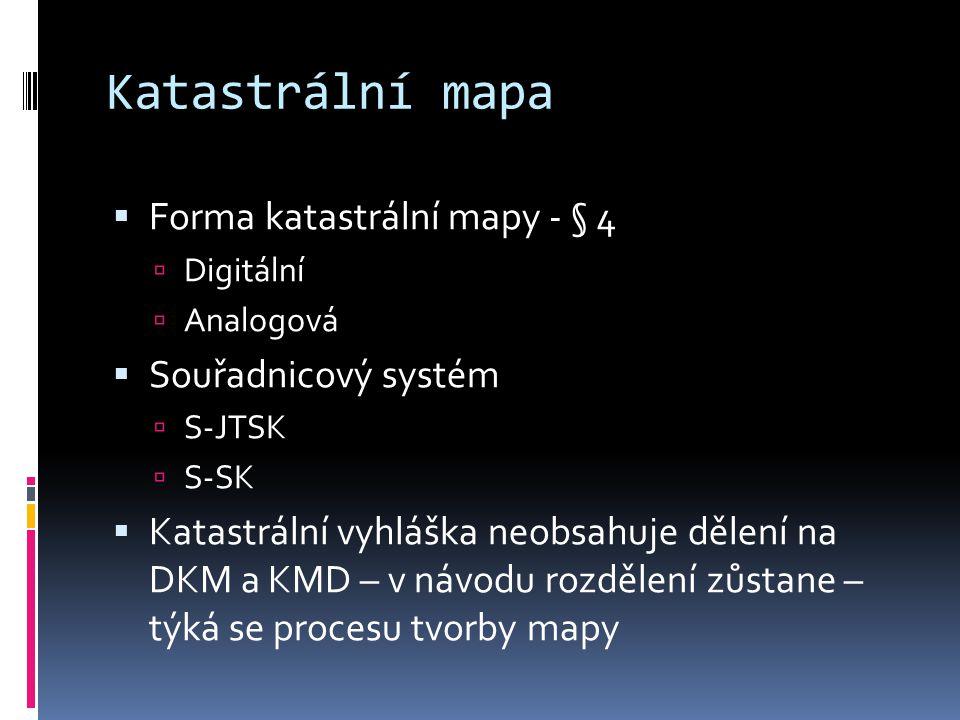 Katastrální mapa  Forma katastrální mapy - § 4  Digitální  Analogová  Souřadnicový systém  S-JTSK  S-SK  Katastrální vyhláška neobsahuje dělení