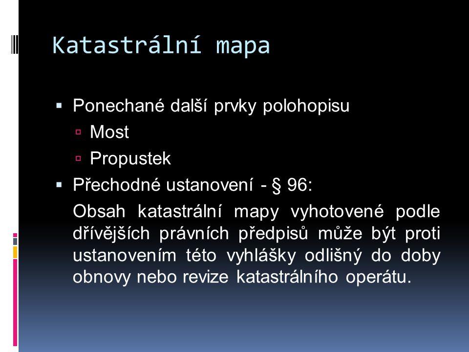 Katastrální mapa  Ponechané další prvky polohopisu  Most  Propustek  Přechodné ustanovení - § 96: Obsah katastrální mapy vyhotovené podle dřívější