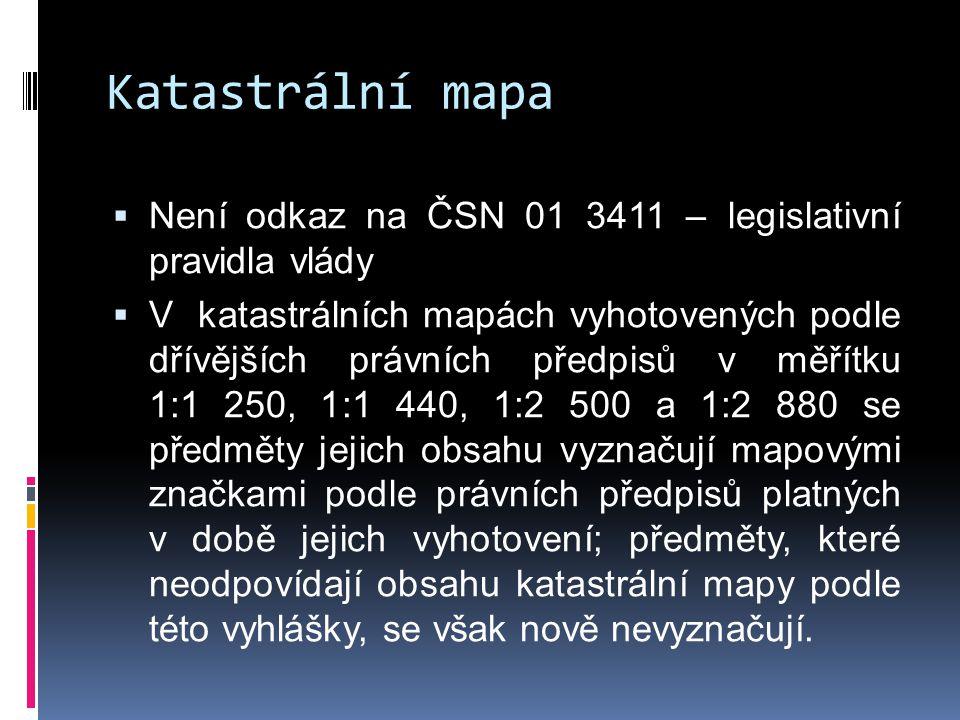 Katastrální mapa  Není odkaz na ČSN 01 3411 – legislativní pravidla vlády  V katastrálních mapách vyhotovených podle dřívějších právních předpisů v měřítku 1:1 250, 1:1 440, 1:2 500 a 1:2 880 se předměty jejich obsahu vyznačují mapovými značkami podle právních předpisů platných v době jejich vyhotovení; předměty, které neodpovídají obsahu katastrální mapy podle této vyhlášky, se však nově nevyznačují.