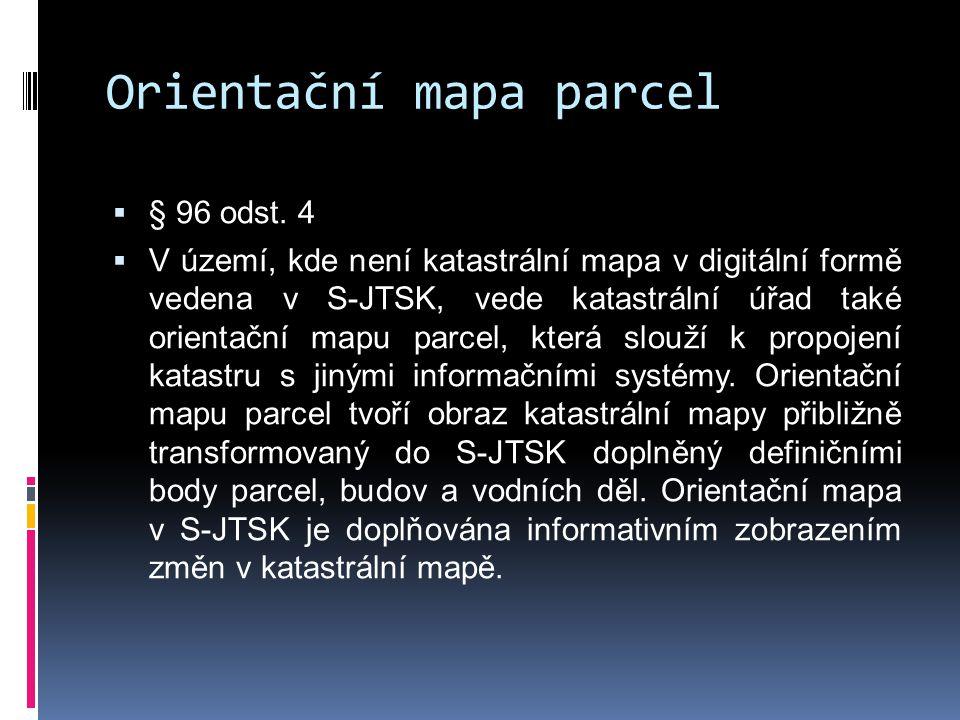 Orientační mapa parcel  § 96 odst. 4  V území, kde není katastrální mapa v digitální formě vedena v S-JTSK, vede katastrální úřad také orientační ma