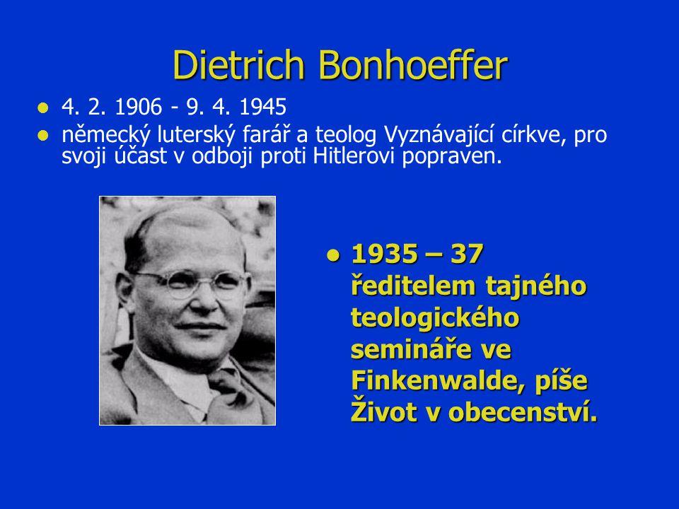 Dietrich Bonhoeffer   4. 2. 1906 - 9. 4. 1945   německý luterský farář a teolog Vyznávající církve, pro svoji účast v odboji proti Hitlerovi popra
