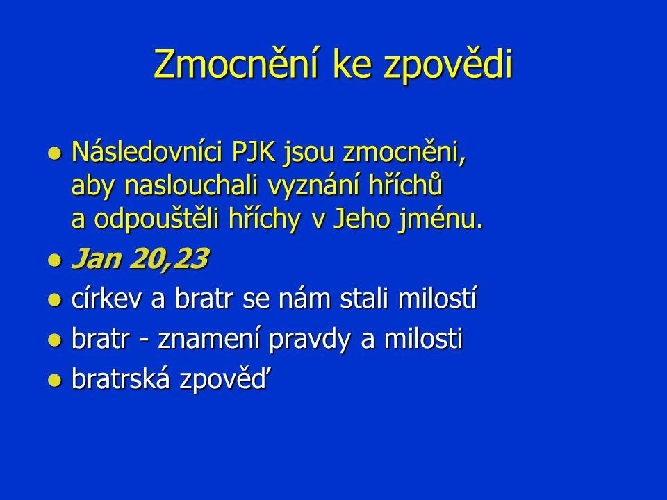 Zmocnění ke zpovědi  Následovníci PJK jsou zmocněni, aby naslouchali vyznání hříchů a odpouštěli hříchy v Jeho jménu.  Jan 20,23  církev a bratr se