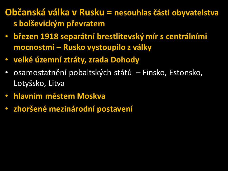Občanská válka v Rusku = nesouhlas části obyvatelstva s bolševickým převratem • březen 1918 separátní brestlitevský mír s centrálními mocnostmi – Rusko vystoupilo z války • velké územní ztráty, zrada Dohody • osamostatnění pobaltských států – Finsko, Estonsko, Lotyšsko, Litva • hlavním městem Moskva • zhoršené mezinárodní postavení