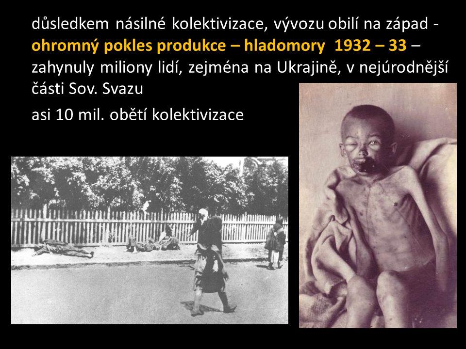 důsledkem násilné kolektivizace, vývozu obilí na západ - ohromný pokles produkce – hladomory 1932 – 33 – zahynuly miliony lidí, zejména na Ukrajině, v