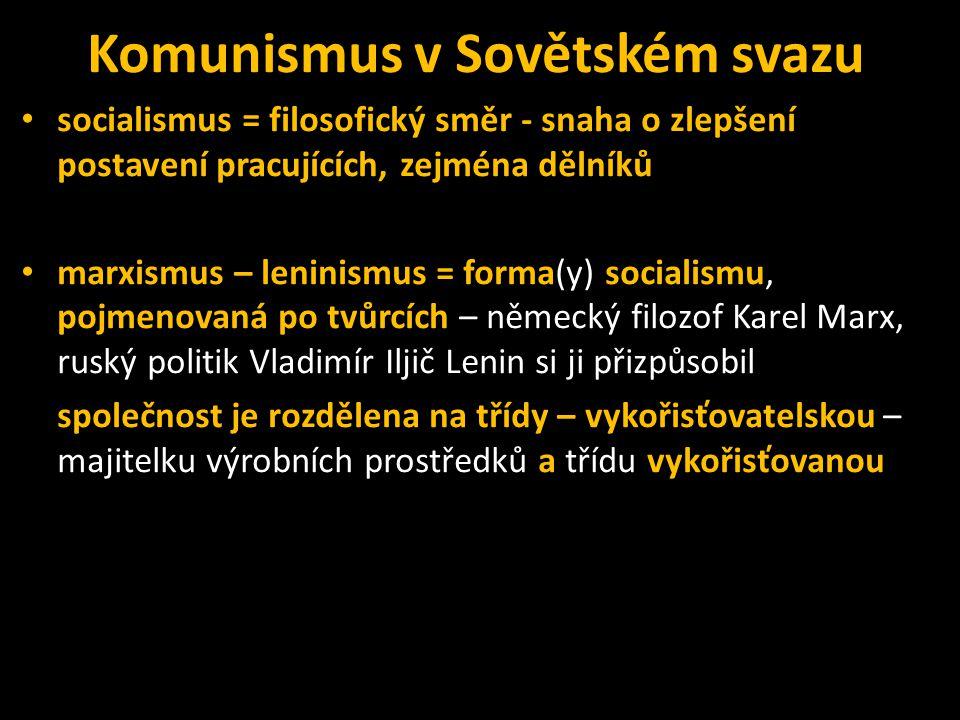 Komunismus v Sovětském svazu • socialismus = filosofický směr - snaha o zlepšení postavení pracujících, zejména dělníků • marxismus – leninismus = forma(y) socialismu, pojmenovaná po tvůrcích – německý filozof Karel Marx, ruský politik Vladimír Iljič Lenin si ji přizpůsobil společnost je rozdělena na třídy – vykořisťovatelskou – majitelku výrobních prostředků a třídu vykořisťovanou