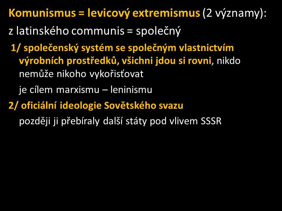 Komunismus = levicový extremismus (2 významy): z latinského communis = společný 1/ společenský systém se společným vlastnictvím výrobních prostředků, všichni jdou si rovni, nikdo nemůže nikoho vykořisťovat je cílem marxismu – leninismu 2/ oficiální ideologie Sovětského svazu později ji přebíraly další státy pod vlivem SSSR