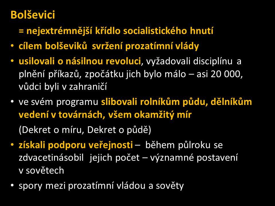 Bolševici = nejextrémnější křídlo socialistického hnutí • cílem bolševiků svržení prozatímní vlády • usilovali o násilnou revoluci, vyžadovali disciplínu a plnění příkazů, zpočátku jich bylo málo – asi 20 000, vůdci byli v zahraničí • ve svém programu slibovali rolníkům půdu, dělníkům vedení v továrnách, všem okamžitý mír (Dekret o míru, Dekret o půdě) • získali podporu veřejnosti – během půlroku se zdvacetinásobil jejich počet – významné postavení v sovětech • spory mezi prozatímní vládou a sověty