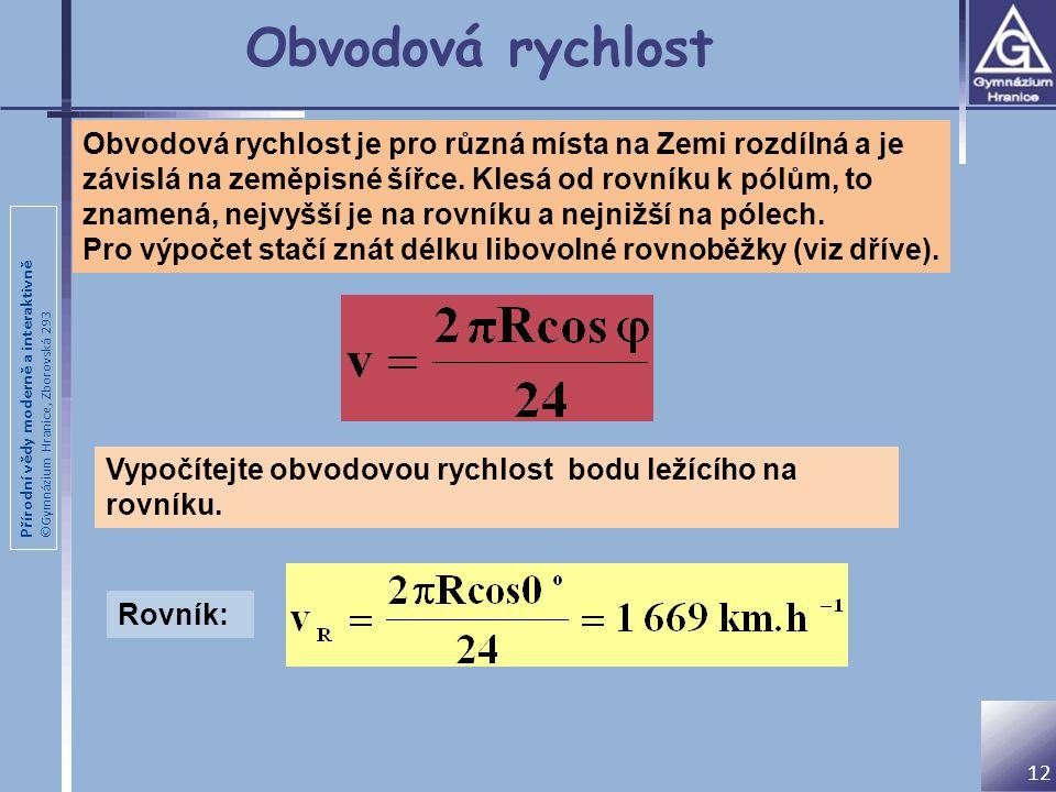 Přírodní vědy moderně a interaktivně ©Gymnázium Hranice, Zborovská 293 12 Obvodová rychlost Obvodová rychlost je pro různá místa na Zemi rozdílná a je závislá na zeměpisné šířce.