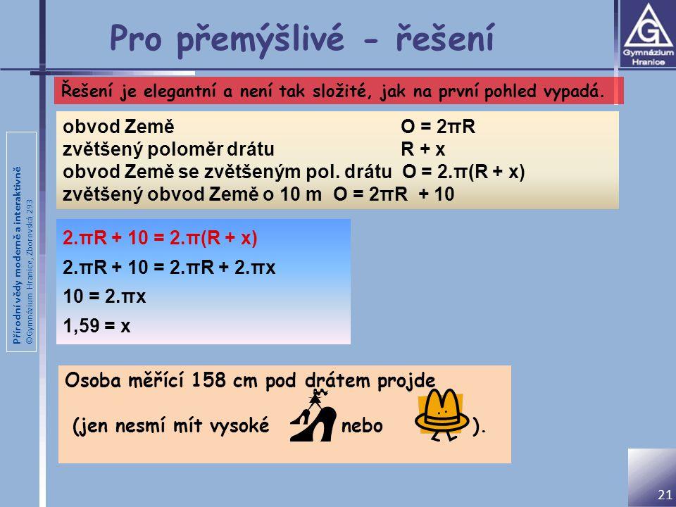 Přírodní vědy moderně a interaktivně ©Gymnázium Hranice, Zborovská 293 Pro přemýšlivé - řešení 2.πR + 10 = 2.π(R + x) 2.πR + 10 = 2.πR + 2.πx 10 = 2.πx 1,59 = x obvod Země O = 2πR zvětšený poloměr drátu R + x obvod Země se zvětšeným pol.