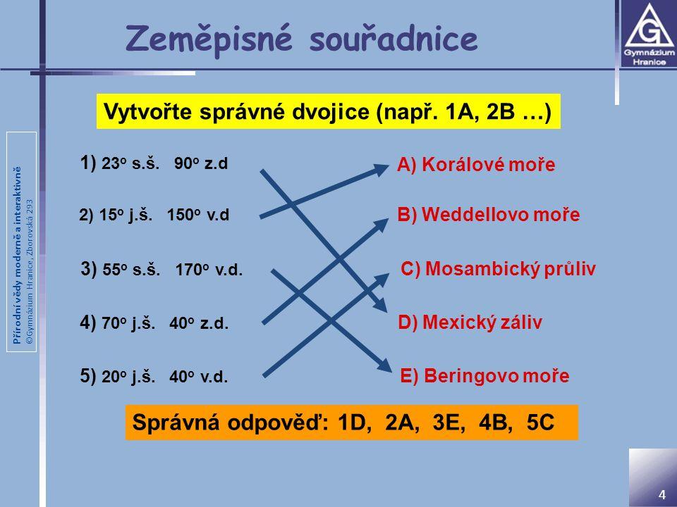 Přírodní vědy moderně a interaktivně ©Gymnázium Hranice, Zborovská 293 Zeměpisné souřadnice 1) 23 o s.š. 90 o z.d 2) 15 o j.š. 150 o v.d 3) 55 o s.š.