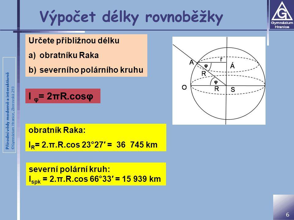 Přírodní vědy moderně a interaktivně ©Gymnázium Hranice, Zborovská 293 Výpočet délky rovnoběžky 6 Určete přibližnou délku a)obratníku Raka b)severního polárního kruhu obratník Raka: l R = 2.π.R.cos 23°27′ = 36 745 km severní polární kruh: l spk = 2.π.R.cos 66°33′ = 15 939 km l φ = 2πR.cosφ
