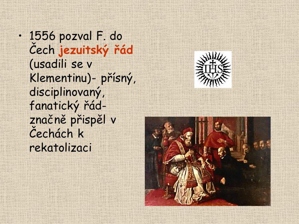 •1556 pozval F. do Čech jezuitský řád (usadili se v Klementinu)- přísný, disciplinovaný, fanatický řád- značně přispěl v Čechách k rekatolizaci