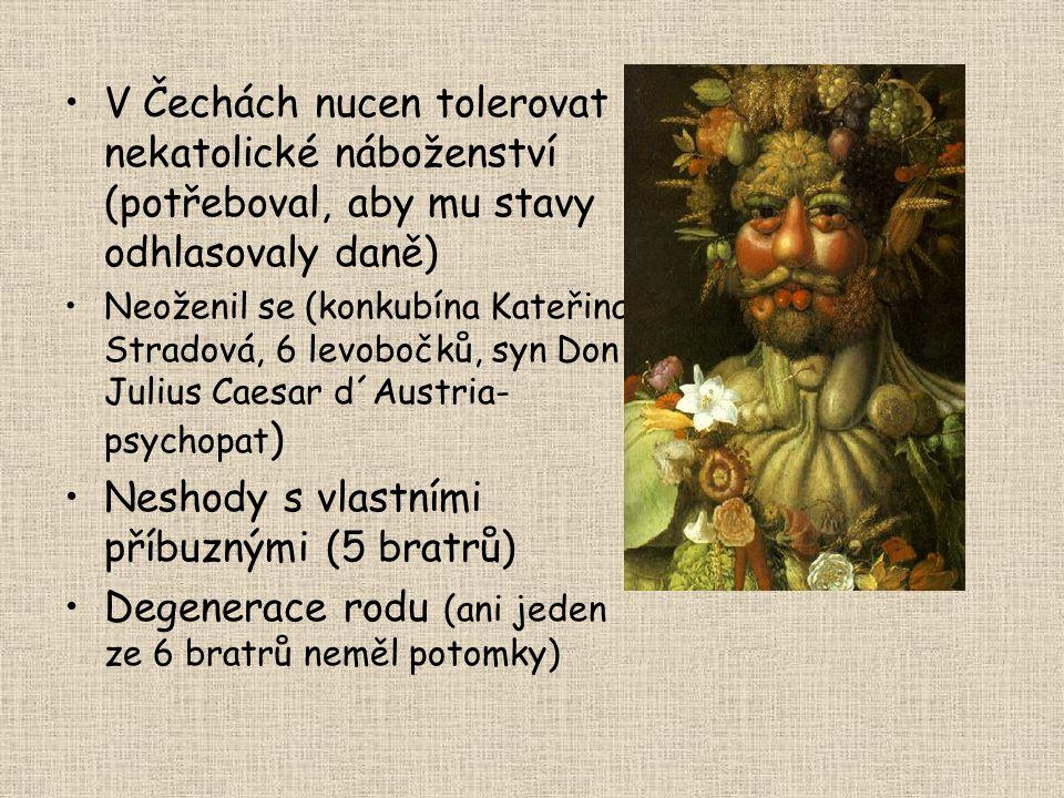 •V Čechách nucen tolerovat nekatolické náboženství (potřeboval, aby mu stavy odhlasovaly daně) •Neoženil se (konkubína Kateřina Stradová, 6 levobočků,