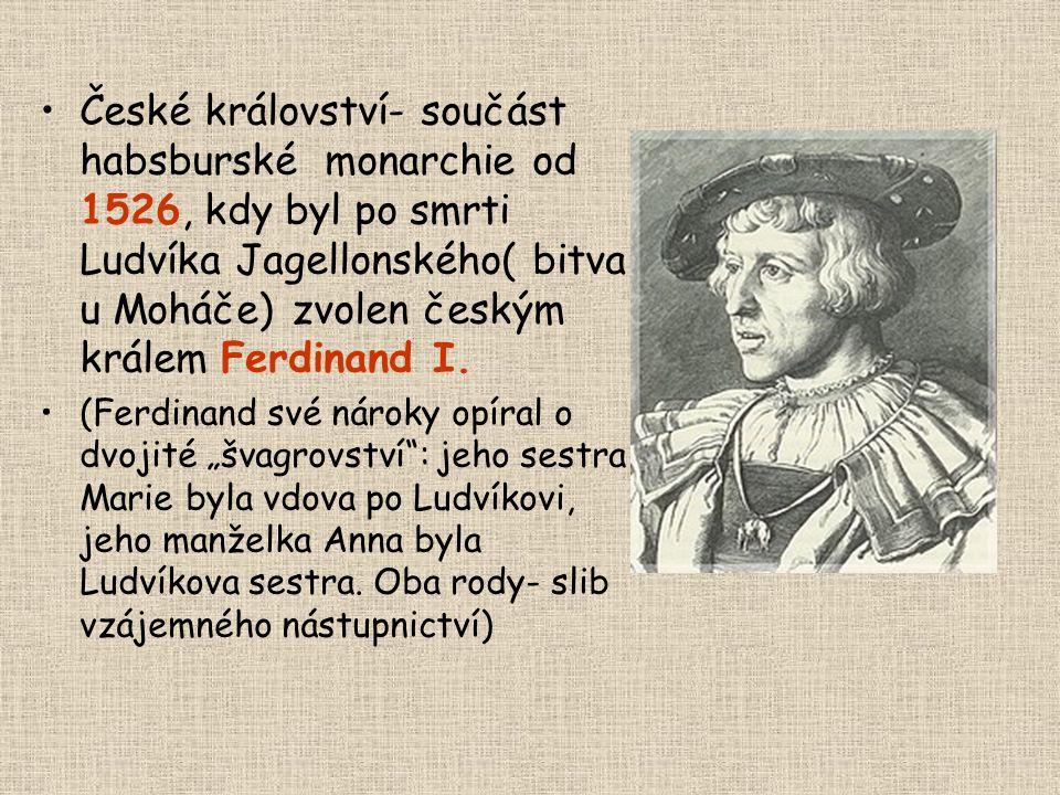 •České království- součást habsburské monarchie od 1526, kdy byl po smrti Ludvíka Jagellonského( bitva u Moháče) zvolen českým králem Ferdinand I. •(F