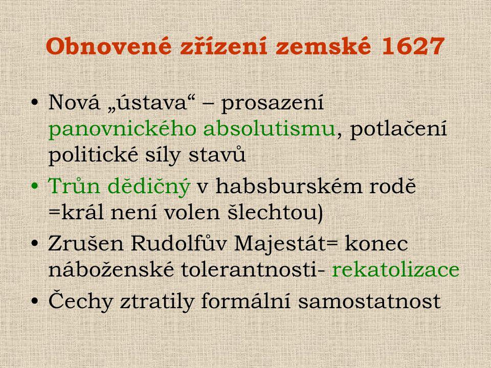 """Obnovené zřízení zemské 1627 •Nová """"ústava"""" – prosazení panovnického absolutismu, potlačení politické síly stavů •Trůn dědičný v habsburském rodě =krá"""