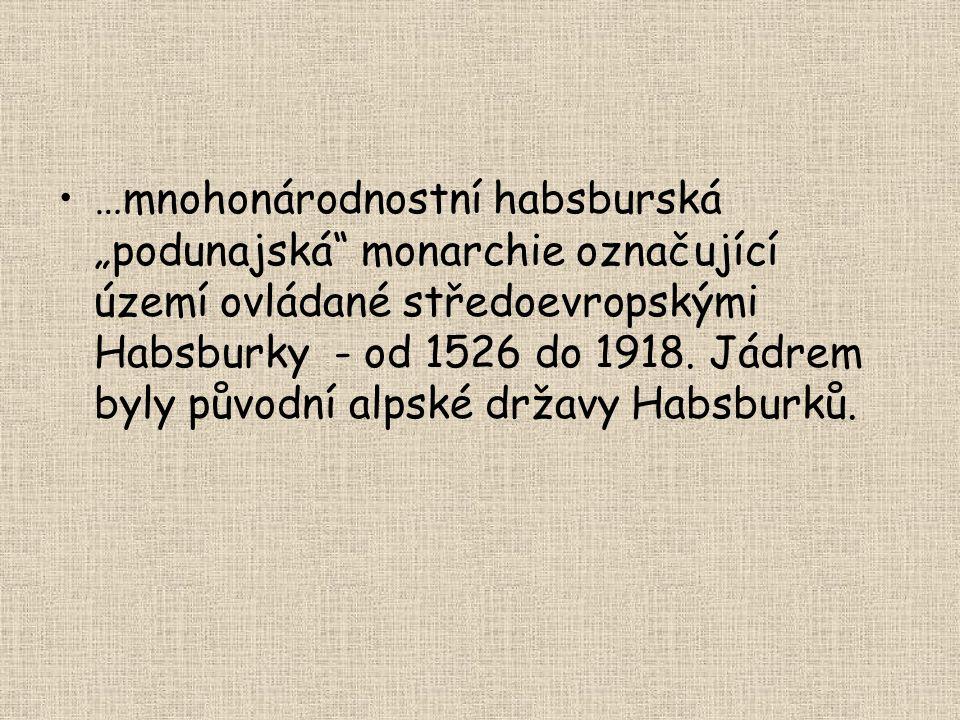 """•…mnohonárodnostní habsburská """"podunajská"""" monarchie označující území ovládané středoevropskými Habsburky - od 1526 do 1918. Jádrem byly původní alpsk"""