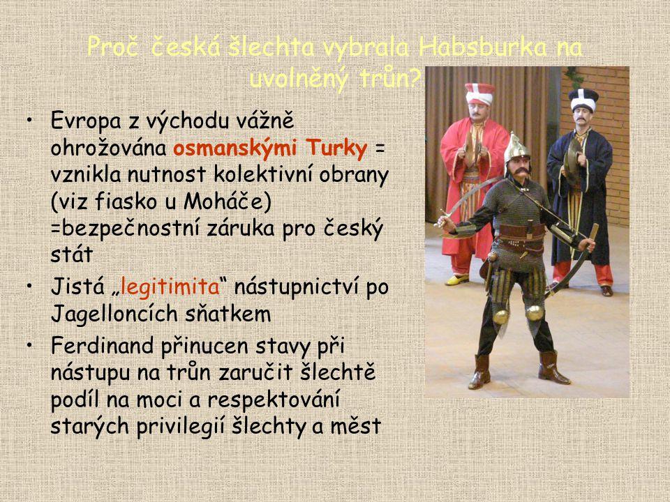 Proč česká šlechta vybrala Habsburka na uvolněný trůn? •Evropa z východu vážně ohrožována osmanskými Turky = vznikla nutnost kolektivní obrany (viz fi