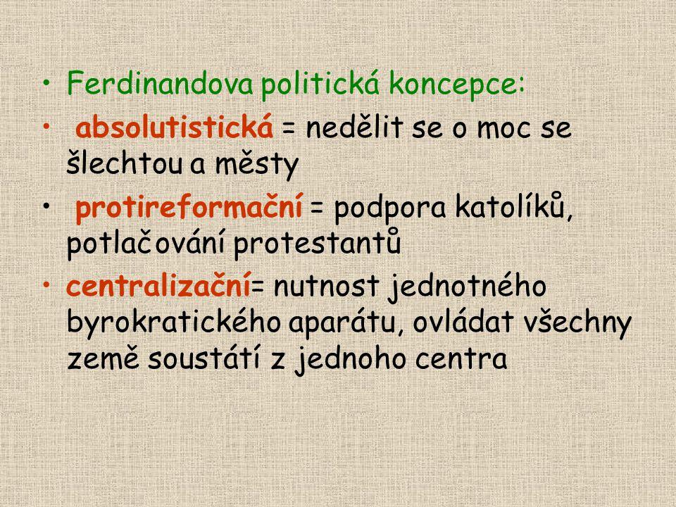 •Ferdinandova politická koncepce: • absolutistická = nedělit se o moc se šlechtou a městy • protireformační = podpora katolíků, potlačování protestant