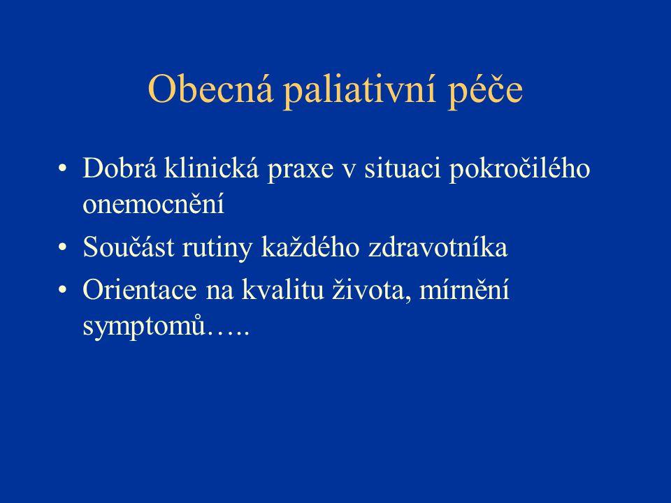 Obecná paliativní péče •Dobrá klinická praxe v situaci pokročilého onemocnění •Součást rutiny každého zdravotníka •Orientace na kvalitu života, mírnění symptomů…..