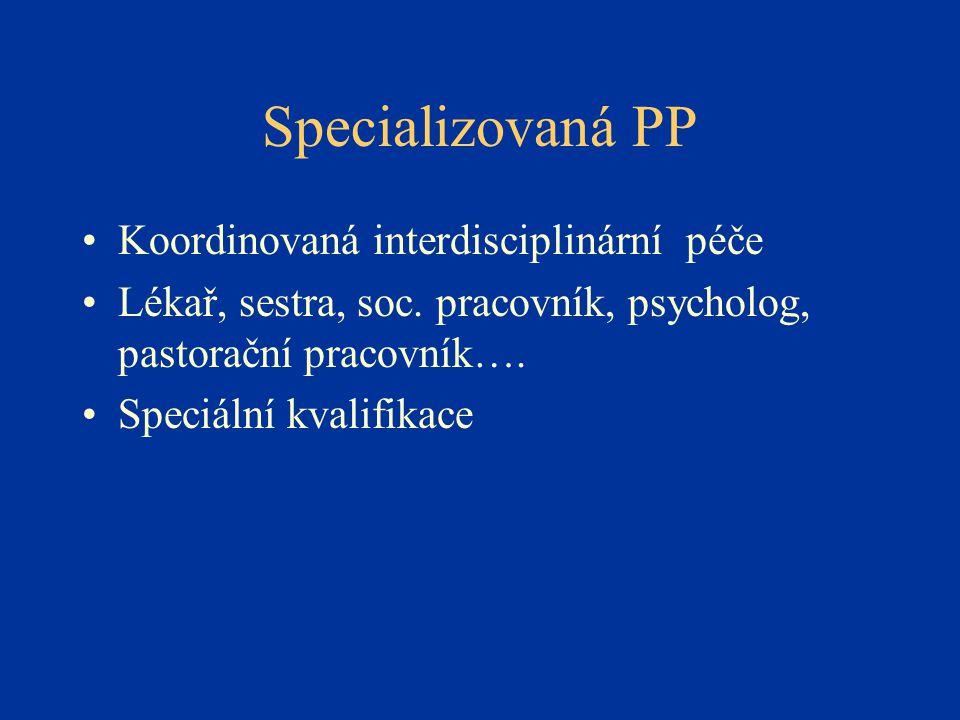 Specializovaná PP •Koordinovaná interdisciplinární péče •Lékař, sestra, soc. pracovník, psycholog, pastorační pracovník…. •Speciální kvalifikace