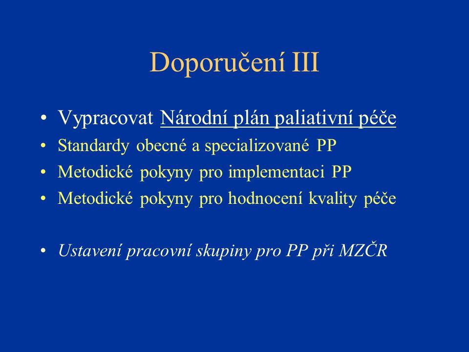 Doporučení III •Vypracovat Národní plán paliativní péče •Standardy obecné a specializované PP •Metodické pokyny pro implementaci PP •Metodické pokyny