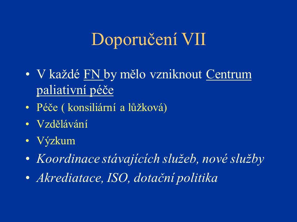 Doporučení VII •V každé FN by mělo vzniknout Centrum paliativní péče •Péče ( konsiliární a lůžková) •Vzdělávání •Výzkum •Koordinace stávajících služeb