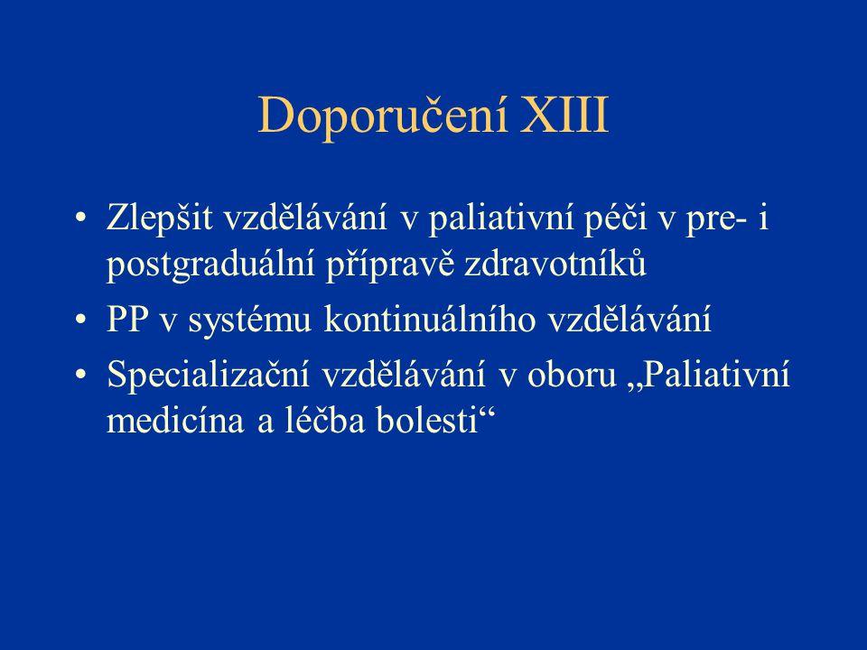Doporučení XIII •Zlepšit vzdělávání v paliativní péči v pre- i postgraduální přípravě zdravotníků •PP v systému kontinuálního vzdělávání •Specializačn