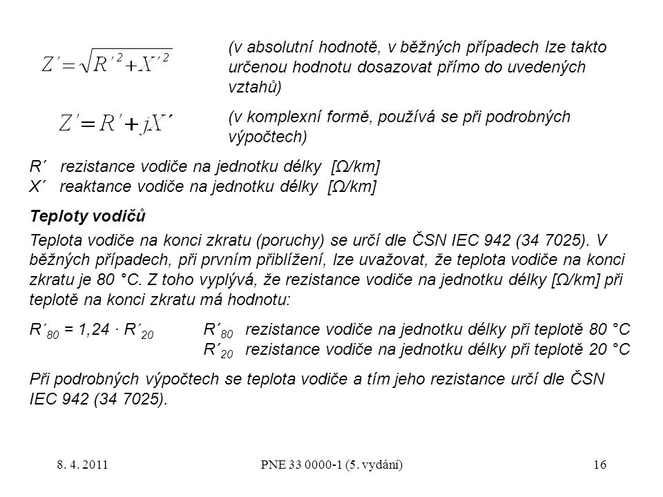 16 (v absolutní hodnotě, v běžných případech lze takto určenou hodnotu dosazovat přímo do uvedených vztahů) (v komplexní formě, používá se při podrobných výpočtech) R´ rezistance vodiče na jednotku délky [Ω/km] X´ reaktance vodiče na jednotku délky [Ω/km] Teploty vodičů Teplota vodiče na konci zkratu (poruchy) se určí dle ČSN IEC 942 (34 7025).