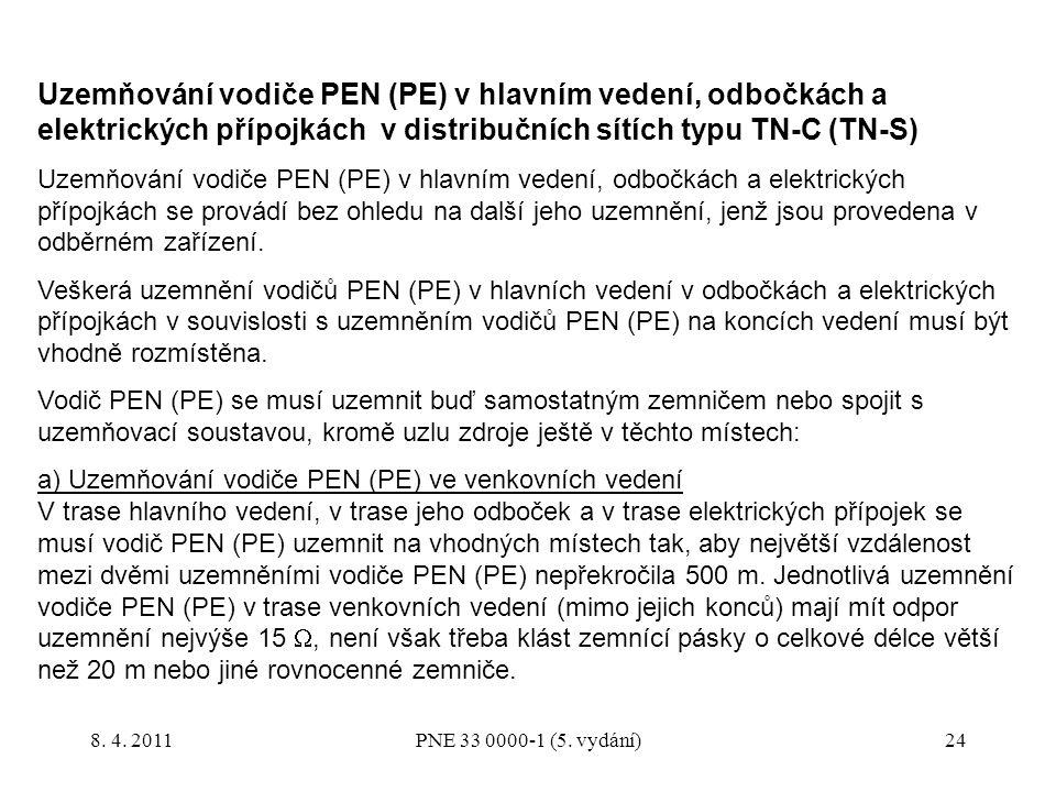 24 Uzemňování vodiče PEN (PE) v hlavním vedení, odbočkách a elektrických přípojkách v distribučních sítích typu TN-C (TN-S) Uzemňování vodiče PEN (PE) v hlavním vedení, odbočkách a elektrických přípojkách se provádí bez ohledu na další jeho uzemnění, jenž jsou provedena v odběrném zařízení.