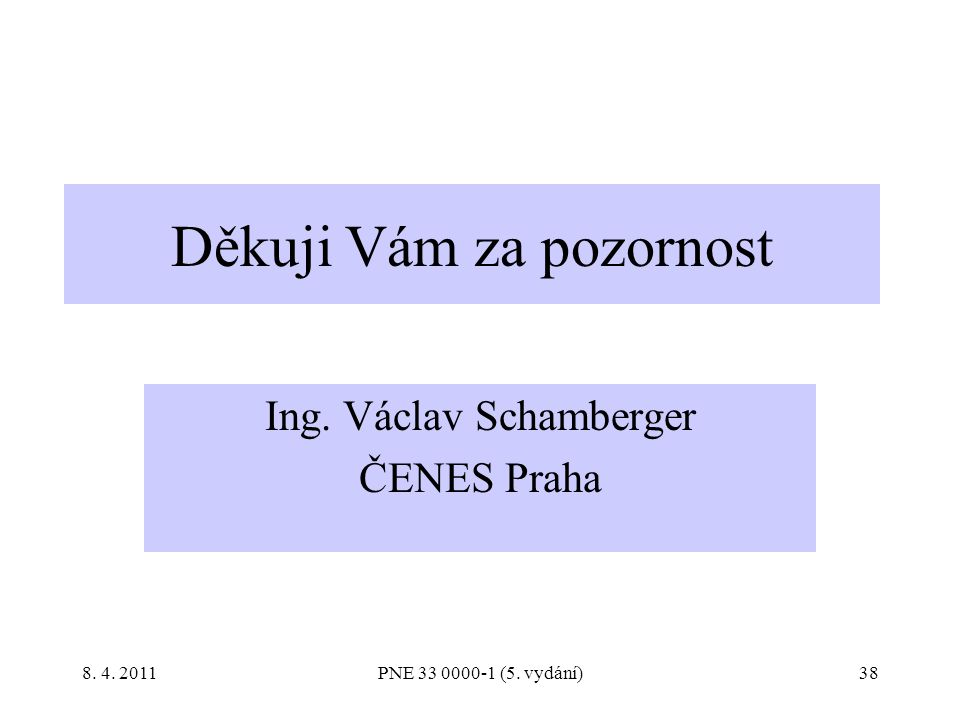 38 Děkuji Vám za pozornost Ing. Václav Schamberger ČENES Praha PNE 33 0000-1 (5. vydání)8. 4. 2011