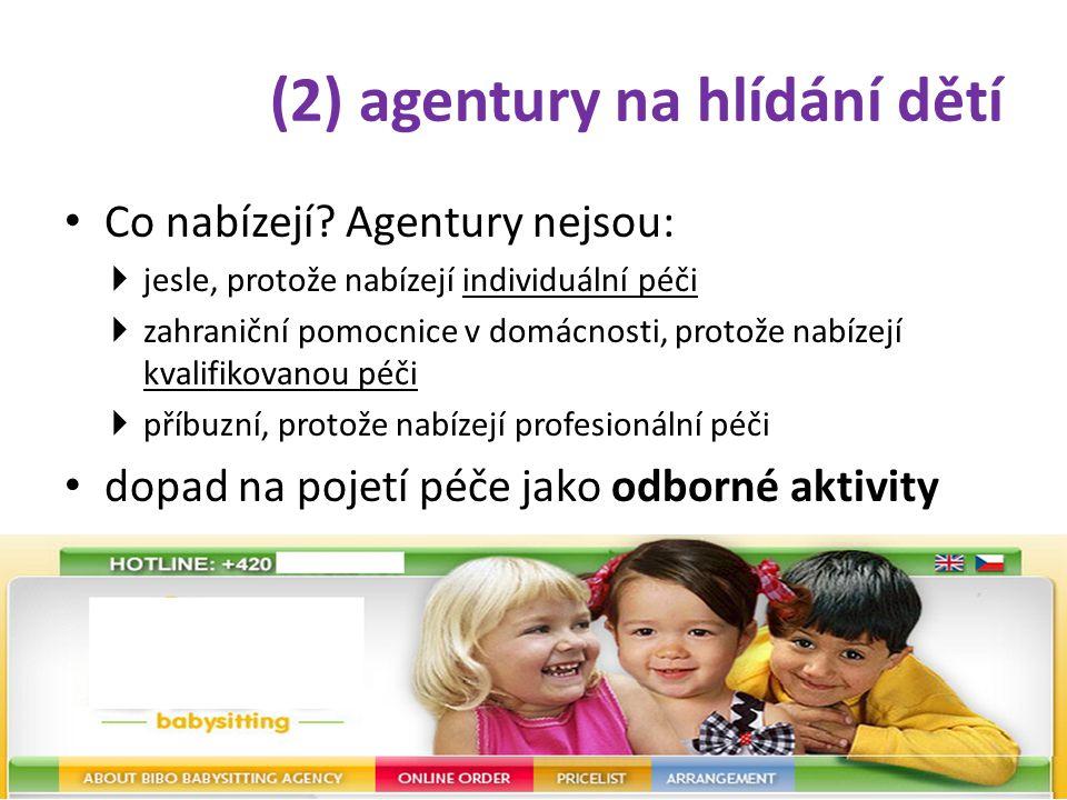 (2) agentury na hlídání dětí • Co nabízejí? Agentury nejsou:  jesle, protože nabízejí individuální péči  zahraniční pomocnice v domácnosti, protože