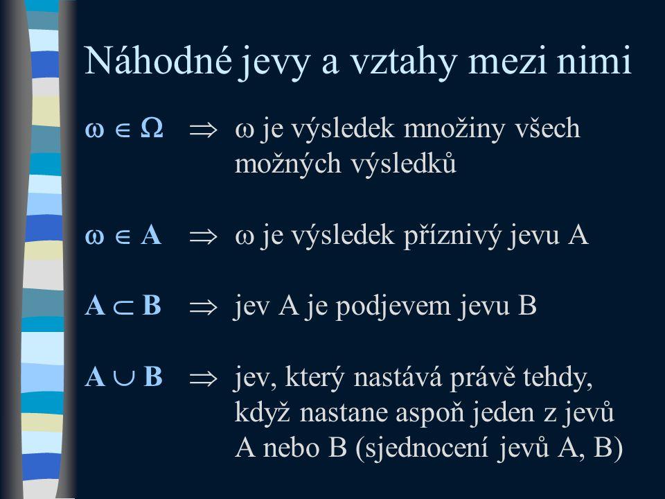 Náhodné jevy a vztahy mezi nimi    je výsledek množiny všech možných výsledků   A  je výsledek příznivý jevu A A  B  jev A je podjevem jevu B A  B  jev, který nastává právě tehdy, když nastane aspoň jeden z jevů A nebo B (sjednocení jevů A, B)