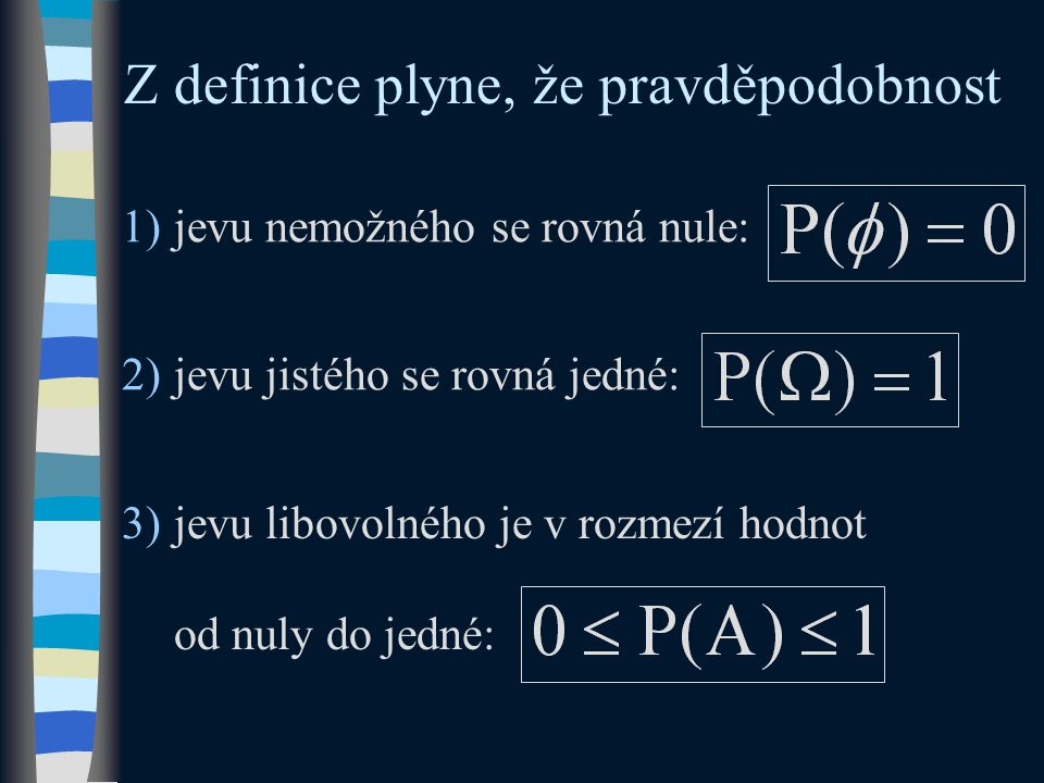 2)jevu jistého se rovná jedné: 1)jevu nemožného se rovná nule: Z definice plyne, že pravděpodobnost 3)jevu libovolného je v rozmezí hodnot od nuly do jedné: