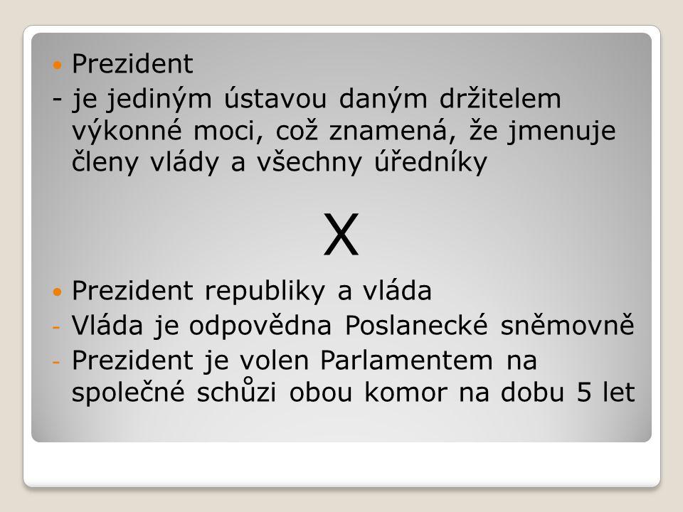  Prezident - je jediným ústavou daným držitelem výkonné moci, což znamená, že jmenuje členy vlády a všechny úředníky X  Prezident republiky a vláda