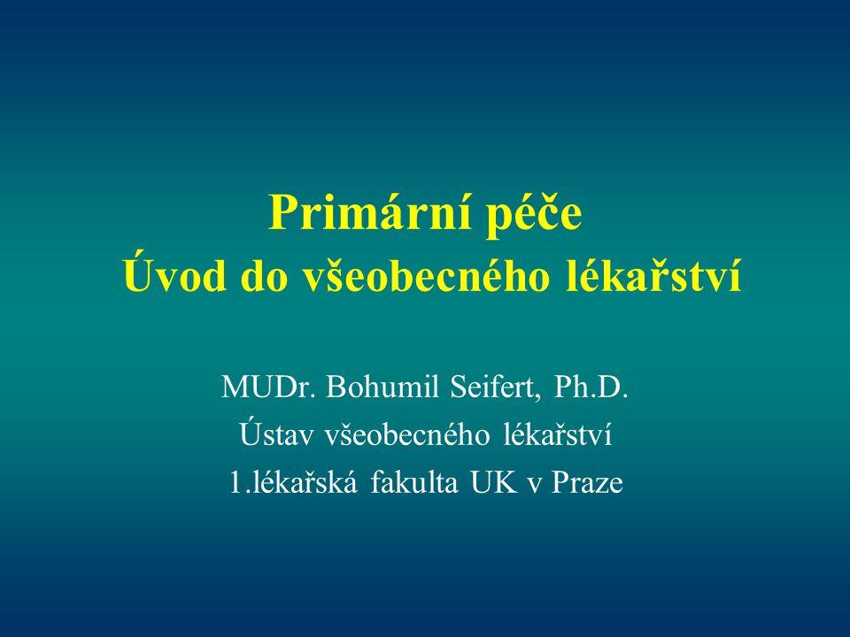 Primární péče Úvod do všeobecného lékařství MUDr. Bohumil Seifert, Ph.D. Ústav všeobecného lékařství 1.lékařská fakulta UK v Praze