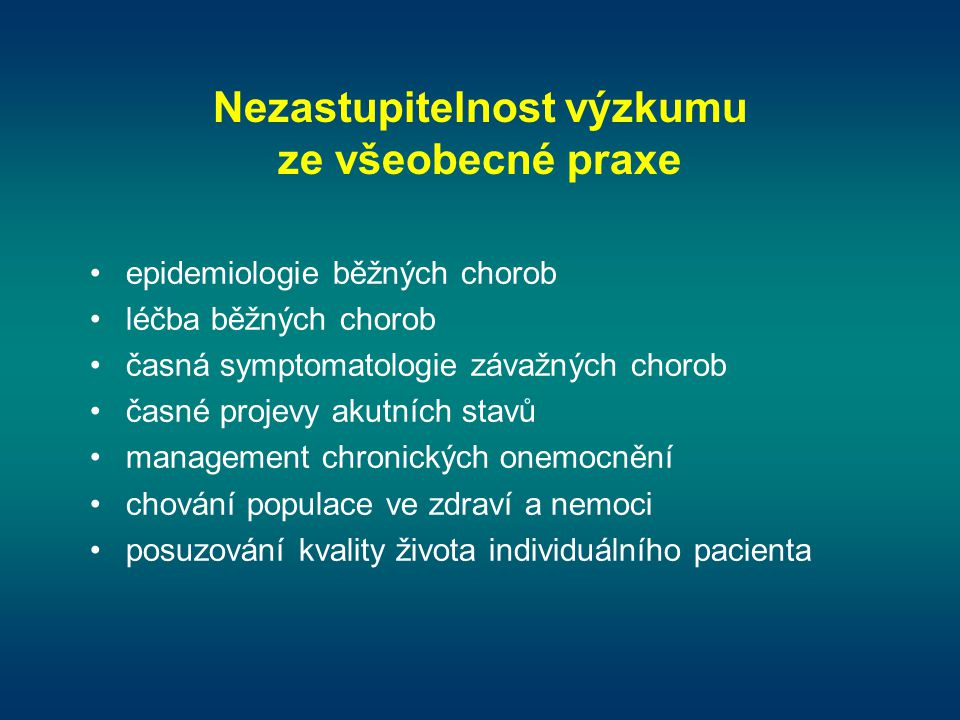 Nezastupitelnost výzkumu ze všeobecné praxe •epidemiologie běžných chorob •léčba běžných chorob •časná symptomatologie závažných chorob •časné projevy