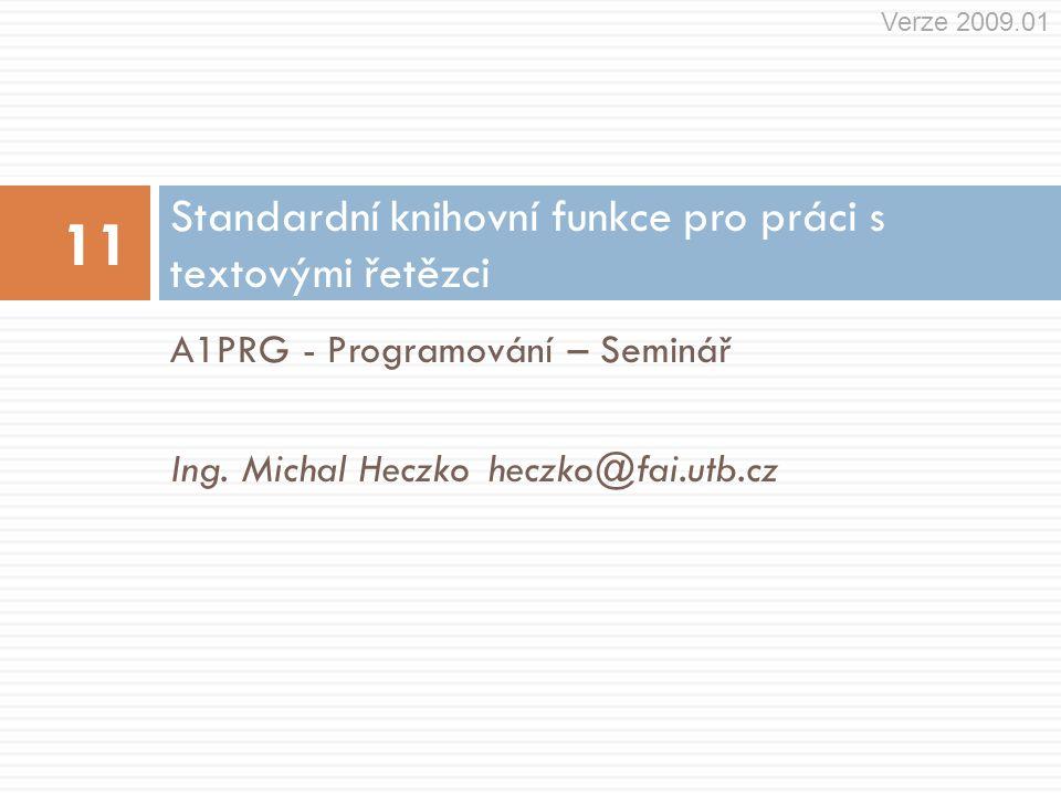 A1PRG - Programování – Seminář Ing. Michal Heczkoheczko@fai.utb.cz Standardní knihovní funkce pro práci s textovými řetězci 11 Verze 2009.01