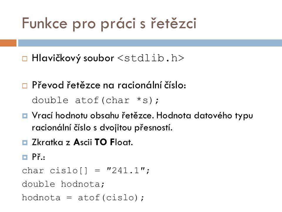 Funkce pro práci s řetězci  Hlavičkový soubor  Převod řetězce na racionální číslo: double atof(char *s);  Vrací hodnotu obsahu řetězce. Hodnota dat