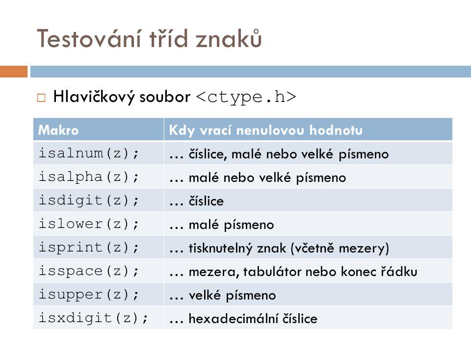Testování tříd znaků  Hlavičkový soubor MakroKdy vrací nenulovou hodnotu isalnum(z); … číslice, malé nebo velké písmeno isalpha(z); … malé nebo velké