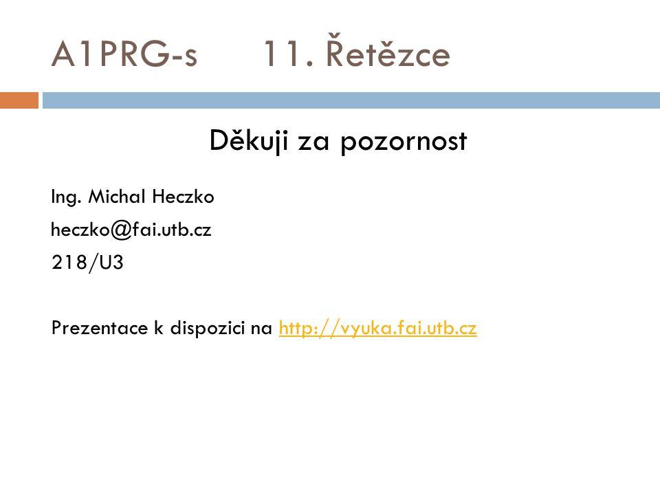 A1PRG-s 11. Řetězce Děkuji za pozornost Ing. Michal Heczko heczko@fai.utb.cz 218/U3 Prezentace k dispozici na http://vyuka.fai.utb.czhttp://vyuka.fai.