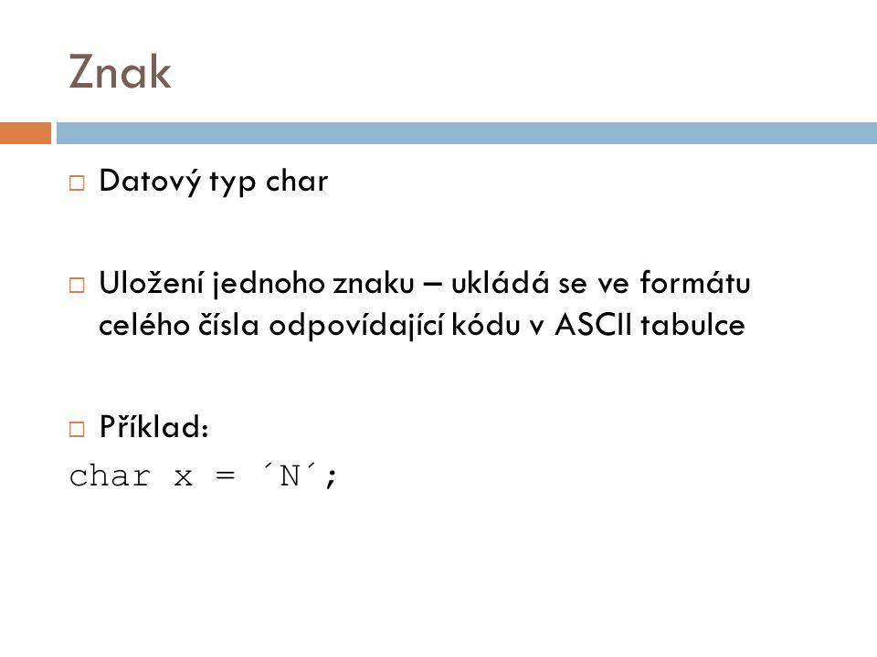 Znak  Datový typ char  Uložení jednoho znaku – ukládá se ve formátu celého čísla odpovídající kódu v ASCII tabulce  Příklad: char x = ´N´;