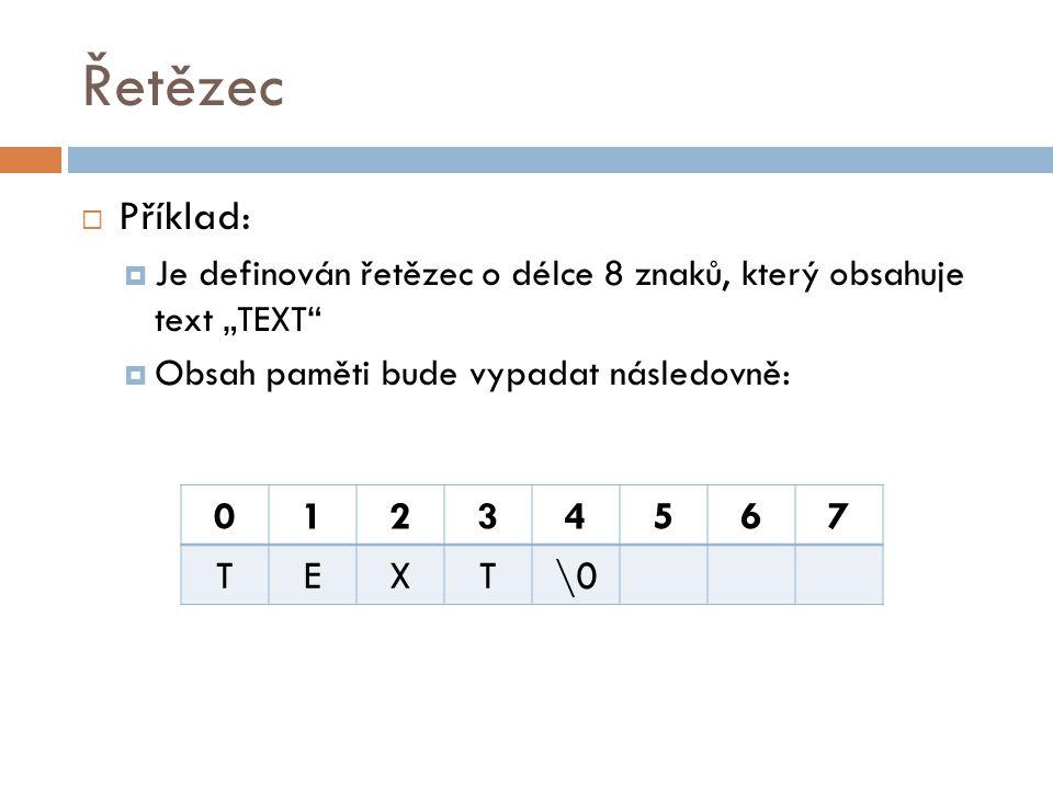 """Řetězec  Příklad:  Je definován řetězec o délce 8 znaků, který obsahuje text """"TEXT""""  Obsah paměti bude vypadat následovně: 01234567 TEXT\0"""