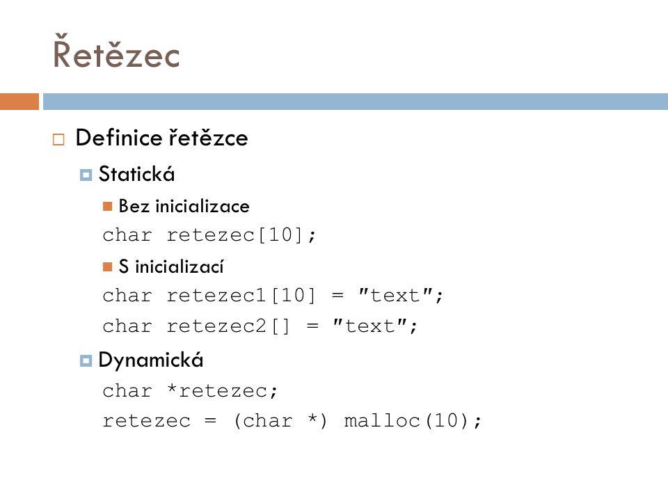 Řetězec  Definice řetězce  Statická  Bez inicializace char retezec[10];  S inicializací char retezec1[10] = ″text″; char retezec2[] = ″text″;  Dy