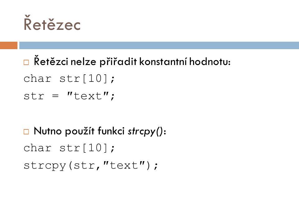 Řetězec  Řetězci nelze přiřadit konstantní hodnotu: char str[10]; str = ″text″;  Nutno použít funkci strcpy(): char str[10]; strcpy(str,″text″);