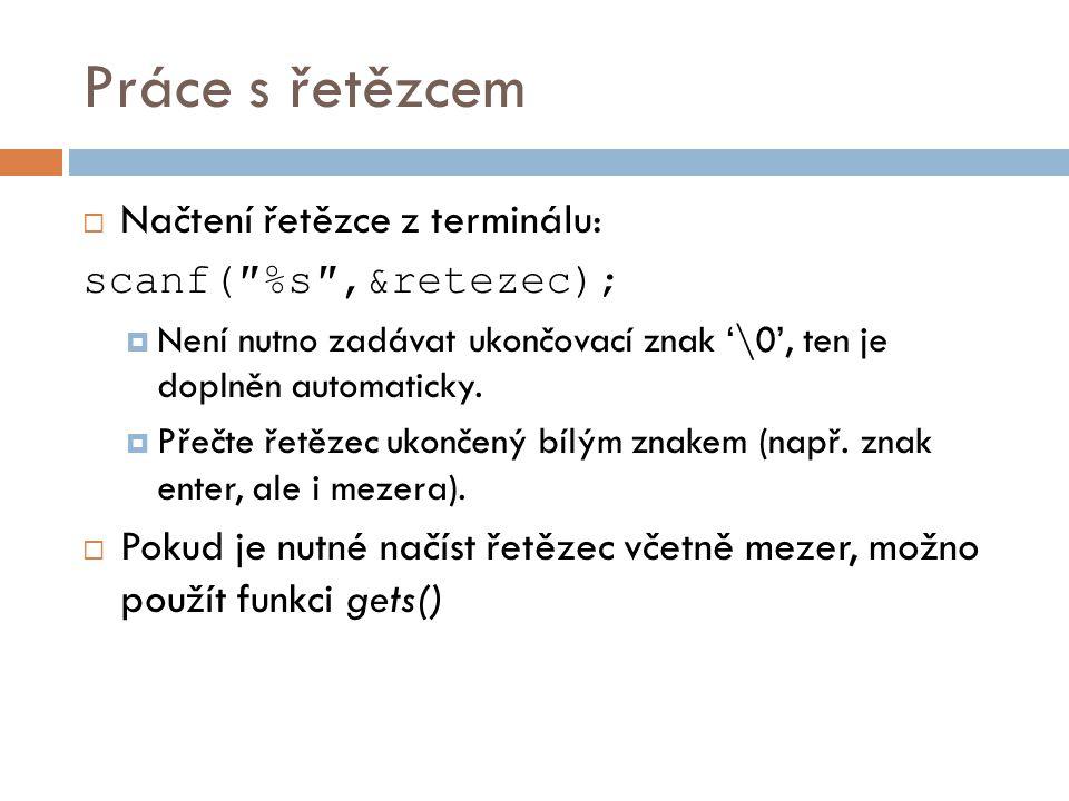 Práce s řetězcem  Načtení řetězce z terminálu: scanf(″%s″,&retezec);  Není nutno zadávat ukončovací znak '\0', ten je doplněn automaticky.  Přečte