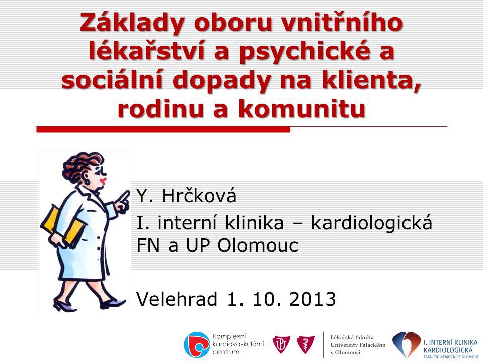 Základy oboru vnitřního lékařství a psychické a sociální dopady na klienta, rodinu a komunitu Y. Hrčková I. interní klinika – kardiologická FN a UP Ol