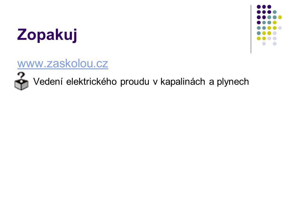 Zopakuj www.zaskolou.cz Vedení elektrického proudu v kapalinách a plynech