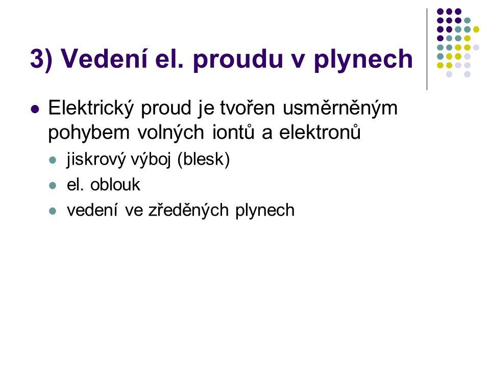 3) Vedení el. proudu v plynech  Elektrický proud je tvořen usměrněným pohybem volných iontů a elektronů  jiskrový výboj (blesk)  el. oblouk  veden