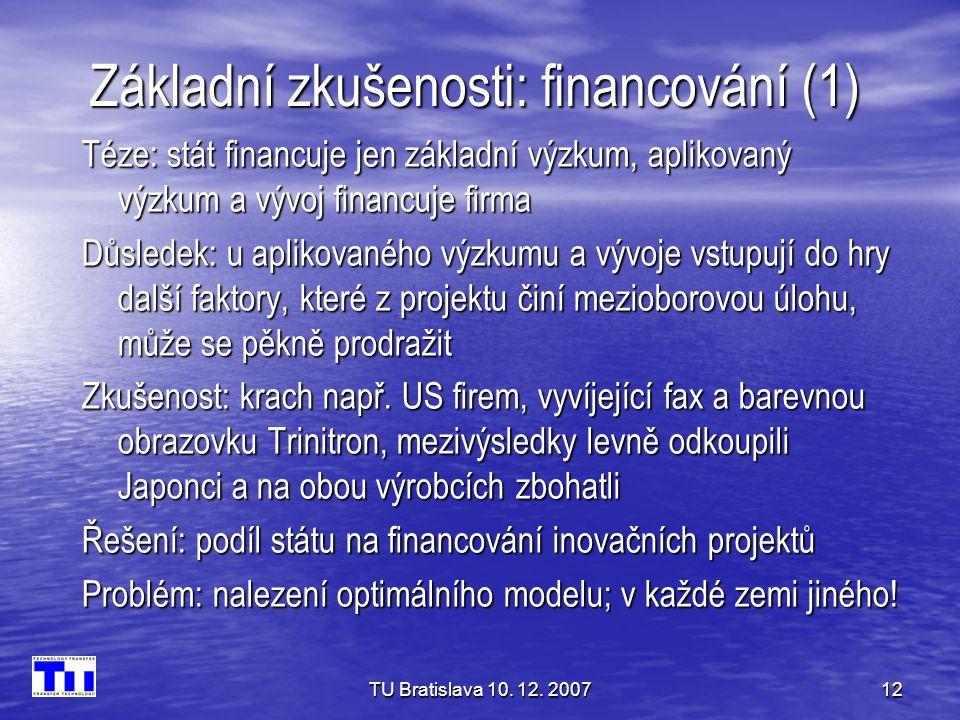 TU Bratislava 10. 12. 200712 Základní zkušenosti: financování (1) Téze: stát financuje jen základní výzkum, aplikovaný výzkum a vývoj financuje firma